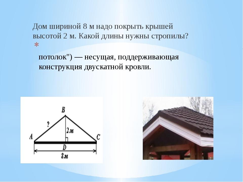 Дом шириной 8 м надо покрыть крышей высотой 2 м. Какой длины нужны стропилы?...