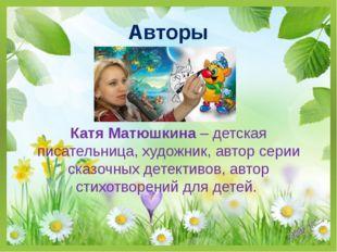Авторы Катя Матюшкина – детская писательница, художник, автор серии сказочных
