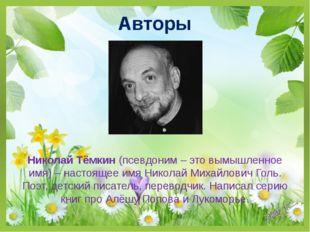 Авторы Николай Тёмкин (псевдоним – это вымышленное имя) – настоящее имя Никол