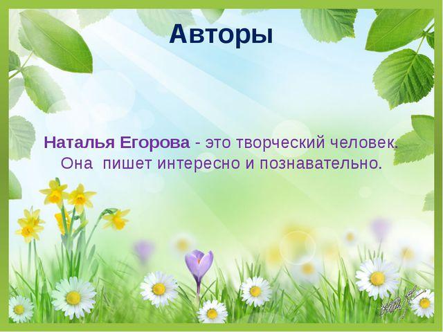 Авторы Наталья Егорова - это творческий человек. Она пишет интересно и познав...