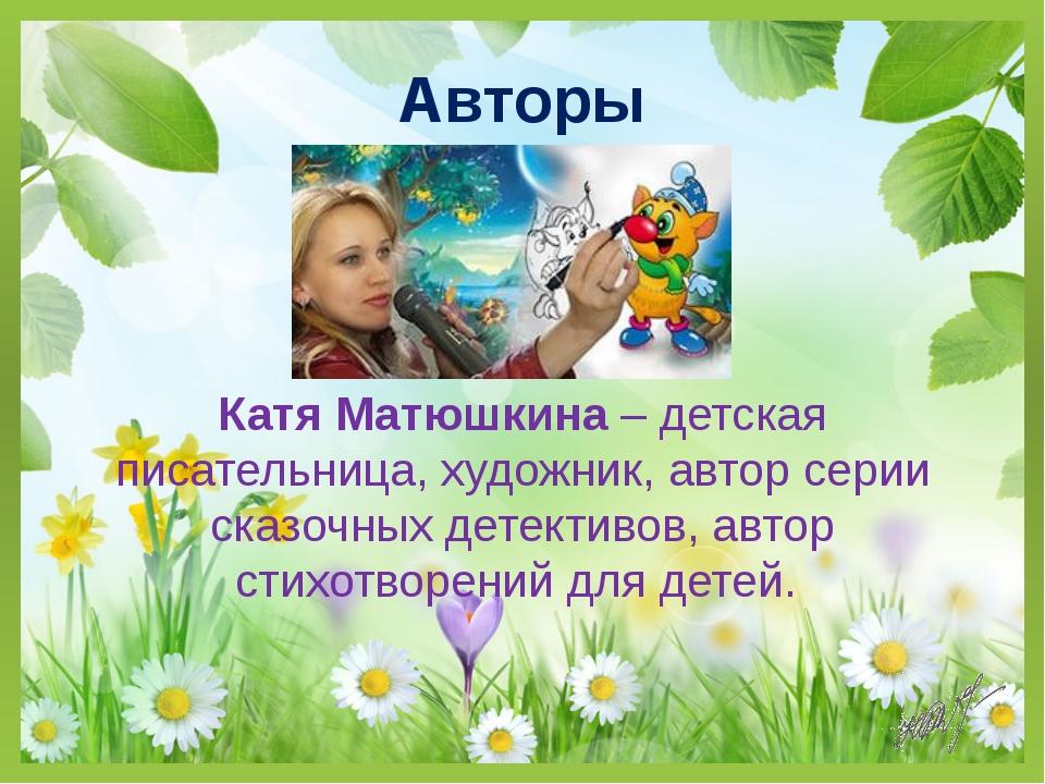 Авторы Катя Матюшкина – детская писательница, художник, автор серии сказочных...