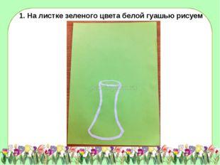 1. На листке зеленого цвета белой гуашью рисуем вазу