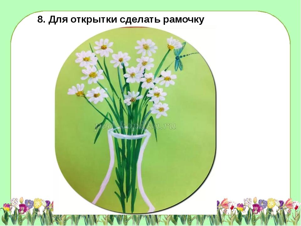 8. Для открытки сделать рамочку
