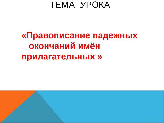 ТЕМА УРОКА «Правописание падежных окончаний имён прилагательных »