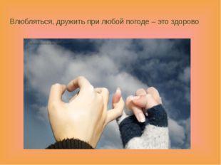 Влюбляться, дружить при любой погоде – это здорово