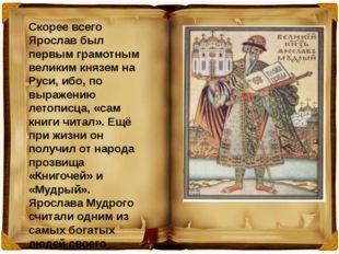 Скорее всего Ярослав был первым грамотным великим князем на Руси, ибо, по выр