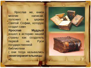 … Ярослав же, книги многие написав, положил в церкви Святой Софии, которую со