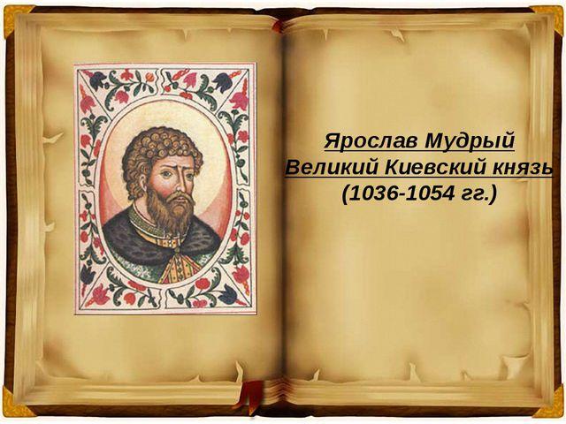 Ярослав Мудрый Великий Киевский князь (1036-1054 гг.)