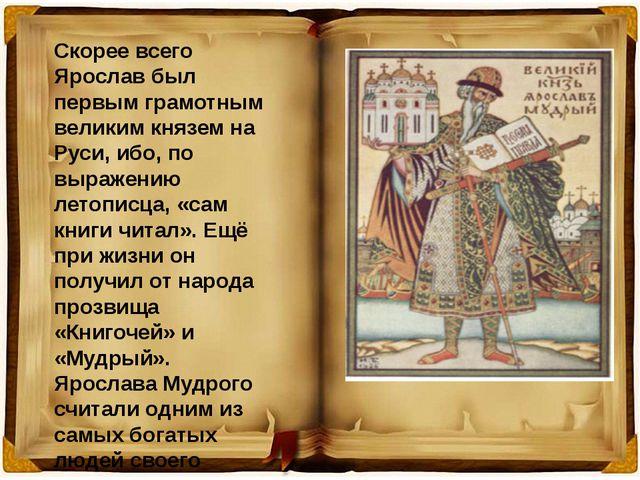 Скорее всего Ярослав был первым грамотным великим князем на Руси, ибо, по выр...