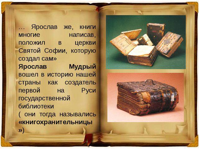 … Ярослав же, книги многие написав, положил в церкви Святой Софии, которую со...