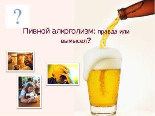 Пивной алкоголизм: правда или вымысел?