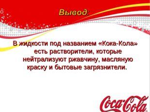 В жидкости под названием «Кока-Кола» есть растворители, которые нейтрализуют