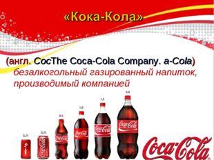 (англ. CocThe Coca-Cola Company. a-Cola) безалкогольный газированный напиток