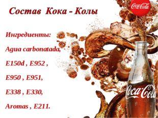 Ингредиенты: Agua carbonatada, E150d , E952 , E950 , E951, E338 , Е330, Аroma