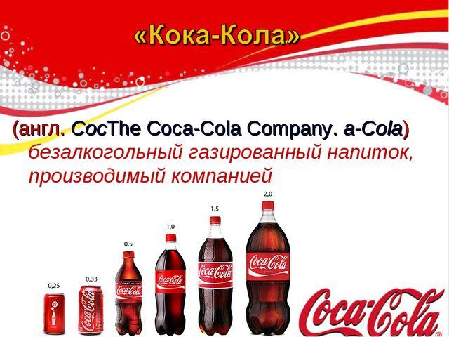 (англ. CocThe Coca-Cola Company. a-Cola) безалкогольный газированный напиток...