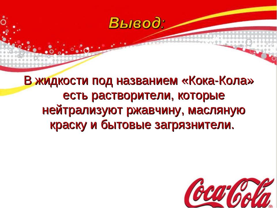 В жидкости под названием «Кока-Кола» есть растворители, которые нейтрализуют...