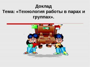. Доклад Тема: «Технология работы в парах и группах».
