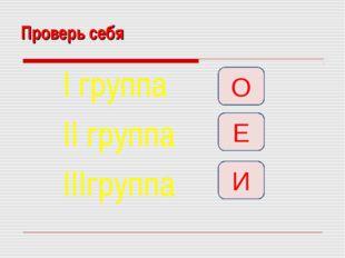 Проверь себя I группа II группа IIIгруппа О Е И
