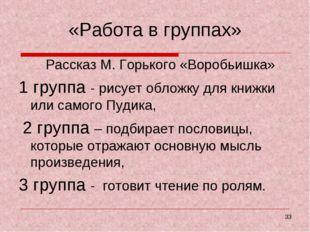 «Работа в группах» Рассказ М. Горького «Воробьишка» 1 группа - рисует обложку