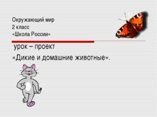 Окружающий мир 2 класс «Школа России» урок – проект «Дикие и домашние животны