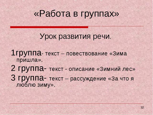 * «Работа в группах» Урок развития речи. 1группа- текст – повествование «Зима...