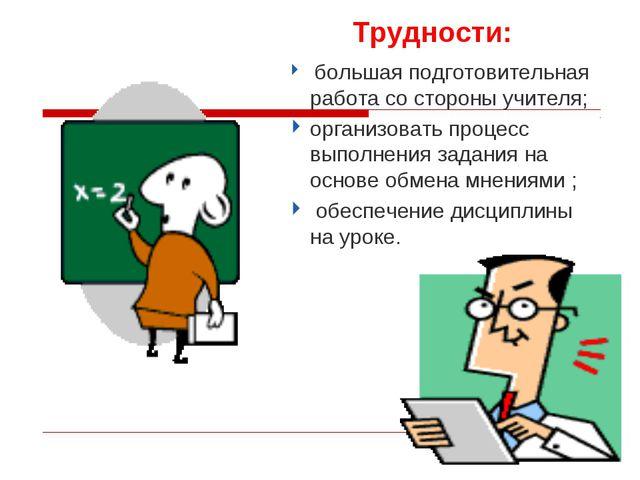 Трудности: большая подготовительная работа со стороны учителя; организовать...