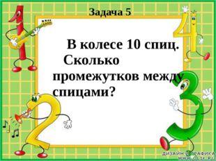 Задача 5 В колесе 10 спиц. Сколько промежутков между спицами?