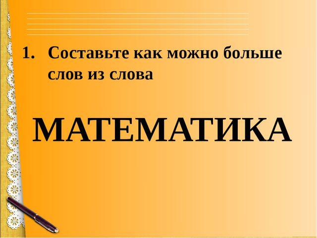 Составьте как можно больше слов из слова МАТЕМАТИКА