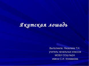 Якутская лошадь Выполнила: Яковлева Т.Н. учитель начальных классов МОБУ СОШ №