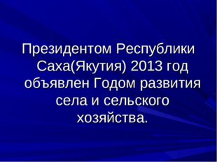 Президентом Республики Саха(Якутия) 2013 год объявлен Годом развития села и с