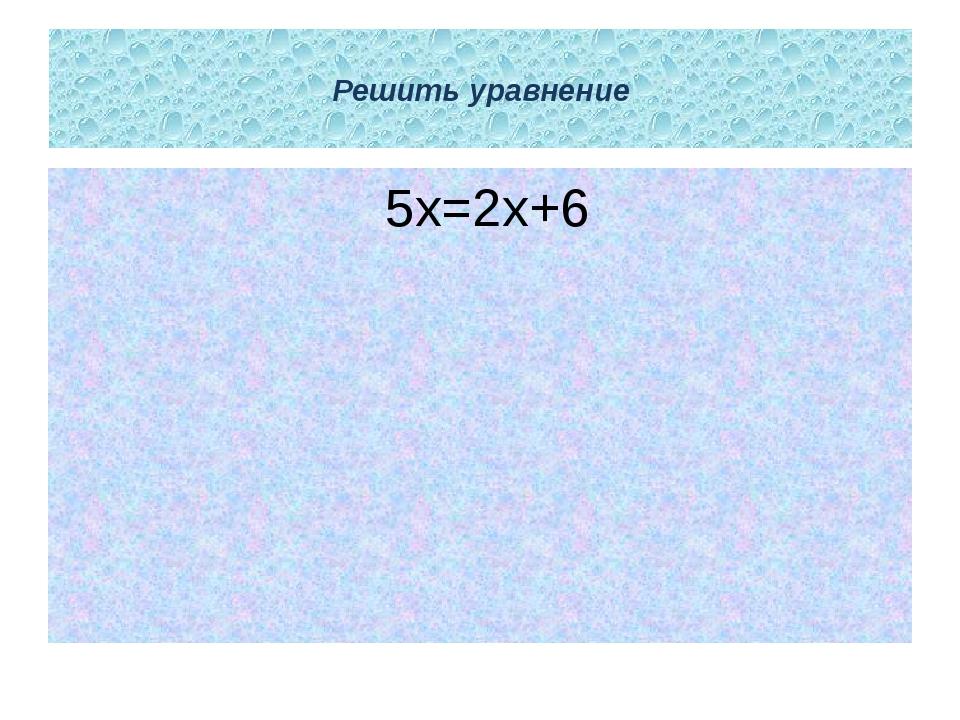 Решить уравнение 5х=2х+6