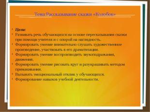 Тема:Рассказывание сказки «Колобок» Цели: Развивать речь обучающихся на основ