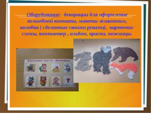Оборудование: декорации для оформление волшебной комнаты, макеты животных, ко