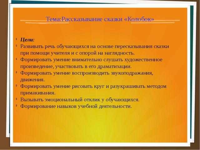 Тема:Рассказывание сказки «Колобок» Цели: Развивать речь обучающихся на основ...