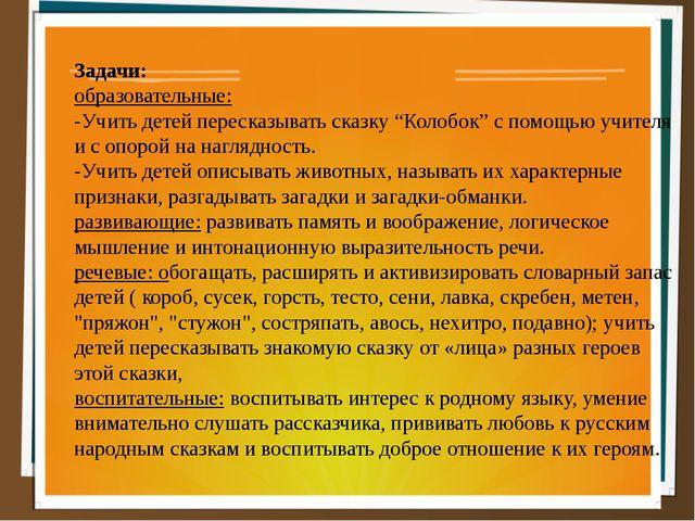 """Задачи: образовательные: -Учить детей пересказывать сказку """"Колобок"""" с помощь..."""