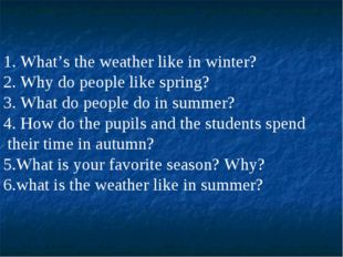 1. What's the weather like in winter? 2. Why do people like spring? 3. What d