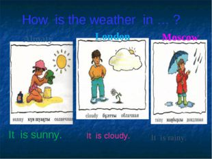 How is the weather in … ? It is sunny. It is cloudy. It is rainy. Almaty Lond