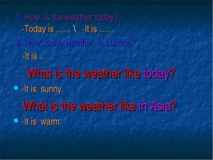 1. How is the weather today? -Today is …… \ -It is …… 2. How is the weather