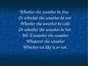 Whether the weather be fine Or whether the weather be not Whether the weathe