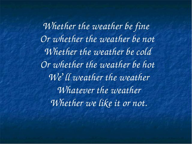 Whether the weather be fine Or whether the weather be not Whether the weathe...