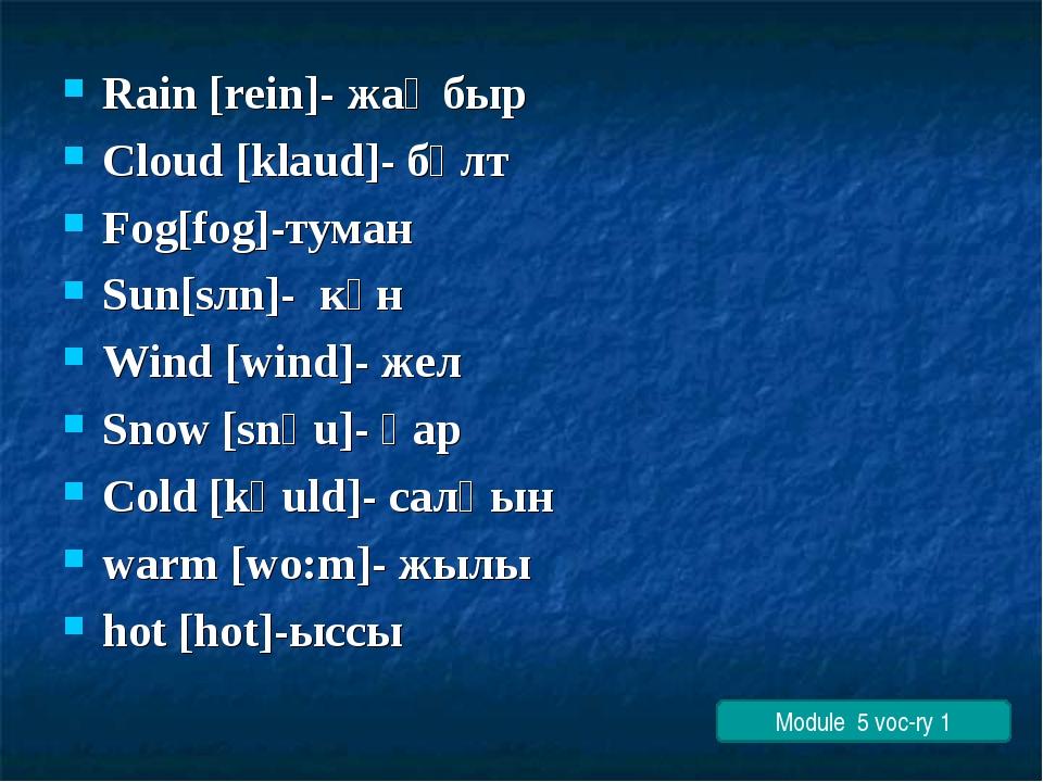Rain [rein]- жаңбыр Cloud [klaud]- бұлт Fog[fog]-туман Sun[sлn]- күн Wind [wi...