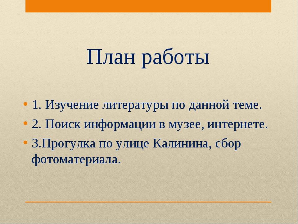 План работы 1. Изучение литературы по данной теме. 2. Поиск информации в музе...
