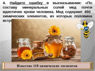 4. Найдите ошибку в высказывании: «По составу минеральных солей мед почти иде