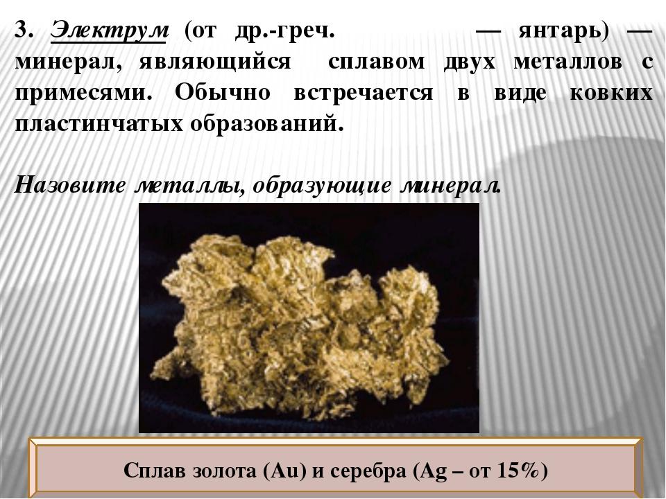 3. Электрум (от др.-греч. ἤλεκτρον — янтарь) — минерал, являющийся сплавом дв...