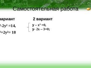Самостоятельная работа 1вариант 2 вариант x²-2y² =14, x²+2y²= 18 у – x² =0, у
