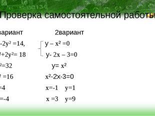 Проверка самостоятельной работы 1 вариант 2вариант x²-2y² =14, у – x² =0 x²+2