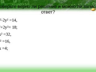 Проверьте верно ли решение и можно ли записать ответ? x²-2y² =14, + x²+2y²= 1