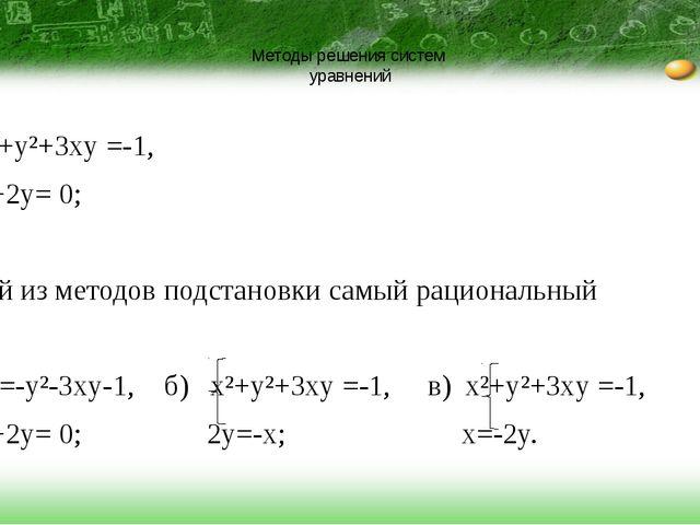 Методы решения систем уравнений x²+y²+3xy =-1, x+2y= 0; Какой из методов под...