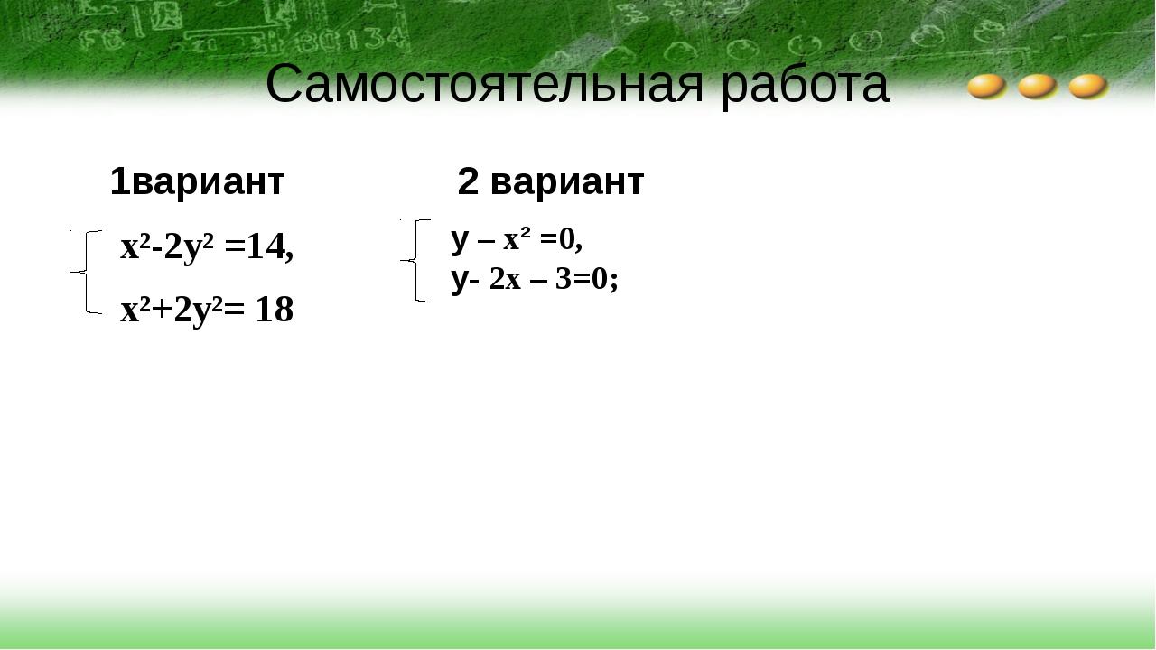 Самостоятельная работа 1вариант 2 вариант x²-2y² =14, x²+2y²= 18 у – x² =0, у...