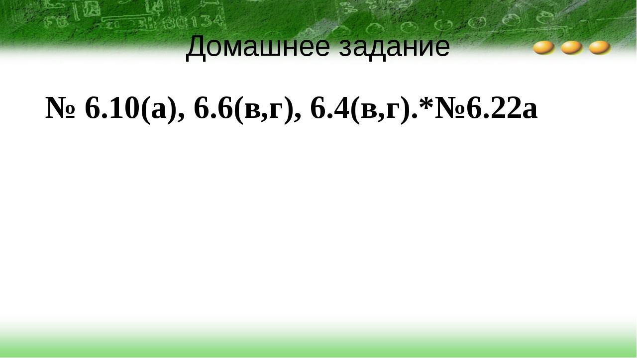 Домашнее задание № 6.10(а), 6.6(в,г), 6.4(в,г).*№6.22а
